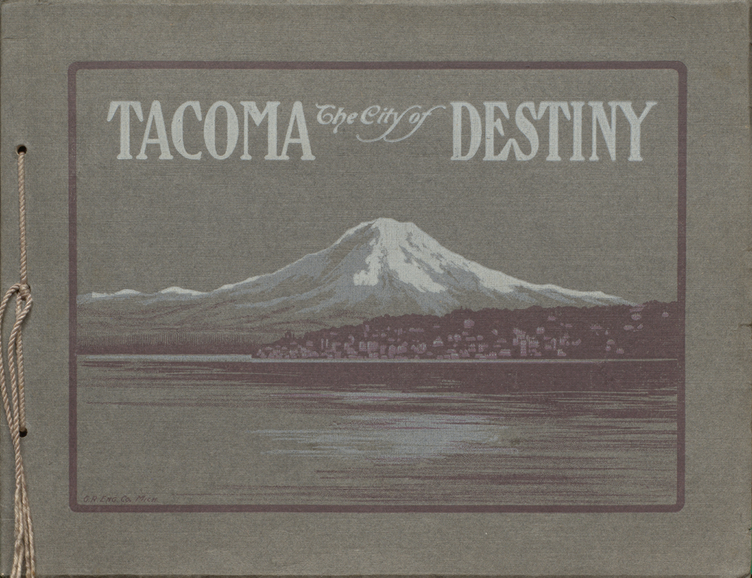 Tacoma, the City of Destiny : being views of the port of puget sound and illustrating its shipping, lumbering architecture, parks and giant mount Tacoma, in its varied moods. Cover.